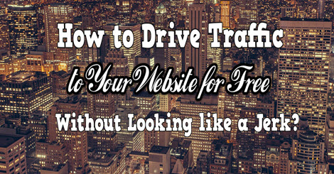 how to drive traffic to your website for free without looking liek a jerk